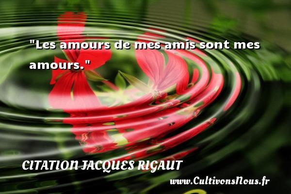 Les amours de mes amis sont mes amours. Une citation de Jacques Rigaut CITATION JACQUES RIGAUT