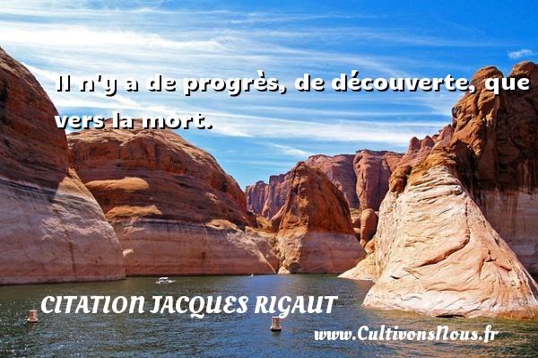 Il n y a de progrès, de découverte, que vers la mort. Une citation de Jacques Rigaut CITATION JACQUES RIGAUT