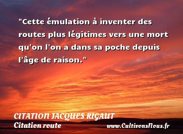 Citation Jacques Rigaut - Citation route - Cette émulation à inventer des routes plus légitimes vers une mort qu on l on a dans sa poche depuis l âge de raison. Une citation de Jacques Rigaut CITATION JACQUES RIGAUT