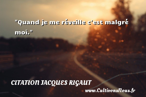 Quand je me réveille c est malgré moi. Une citation de Jacques Rigaut CITATION JACQUES RIGAUT