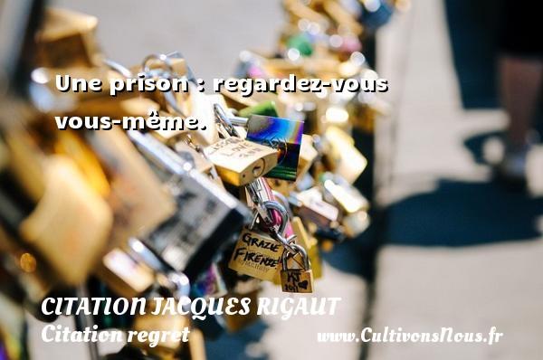 Une prison : regardez-vous vous-même. Une citation de Jacques Rigaut CITATION JACQUES RIGAUT - Citation regret
