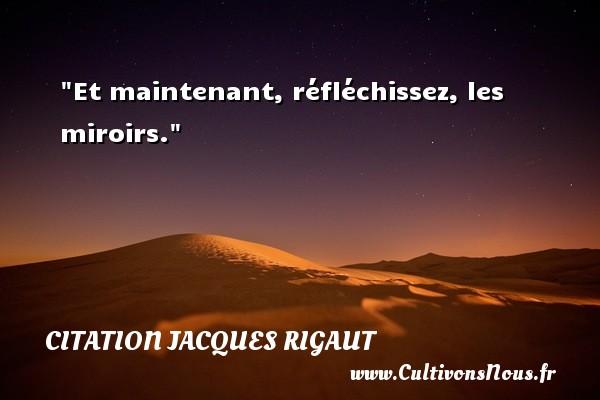 Et maintenant, réfléchissez, les miroirs. Une citation de Jacques Rigaut CITATION JACQUES RIGAUT