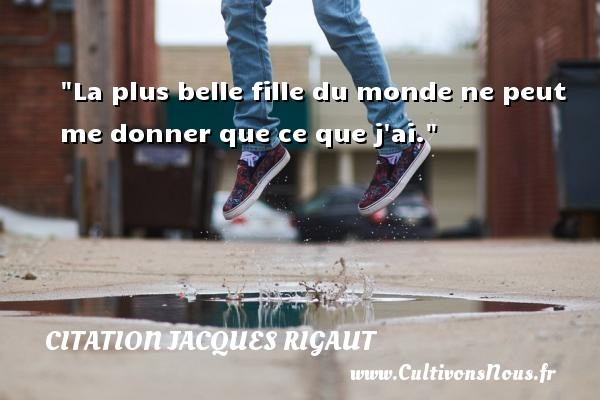 Citation Jacques Rigaut - Citation ma fille - La plus belle fille du monde ne peut me donner que ce que j ai. Une citation de Jacques Rigaut CITATION JACQUES RIGAUT