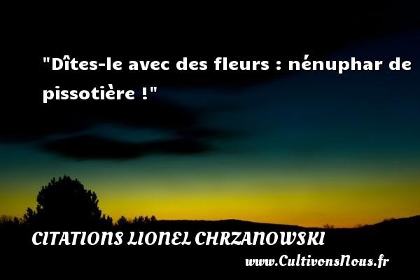 Dîtes-le avec des fleurs : nénuphar de pissotière ! Une citation de Lionel Chrzanowski CITATIONS LIONEL CHRZANOWSKI