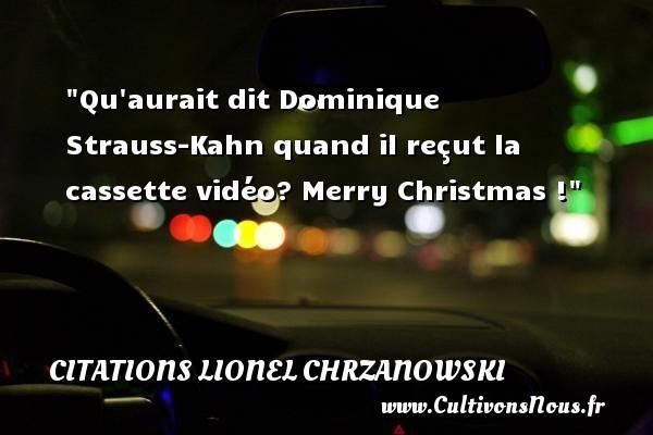 Qu aurait dit Dominique Strauss-Kahn quand il reçut la cassette vidéo? Merry Christmas ! Une citation de Lionel Chrzanowski CITATIONS LIONEL CHRZANOWSKI