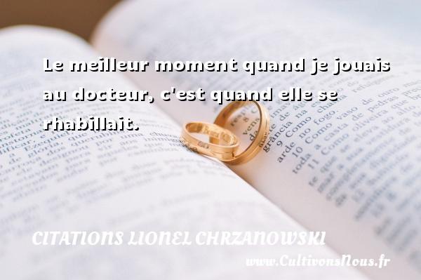 Le meilleur moment quand je jouais au docteur, c est quand elle se rhabillait. Une citation de Lionel Chrzanowski CITATIONS LIONEL CHRZANOWSKI