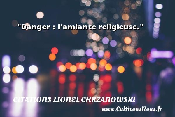 Danger : l amiante religieuse. Une citation de Lionel Chrzanowski CITATIONS LIONEL CHRZANOWSKI