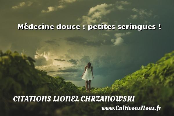 Médecine douce : petites seringues ! Une citation de Lionel Chrzanowski CITATIONS LIONEL CHRZANOWSKI