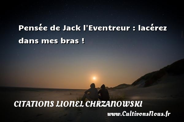 Pensée de Jack l Eventreur : lacérez dans mes bras ! Une citation de Lionel Chrzanowski CITATIONS LIONEL CHRZANOWSKI