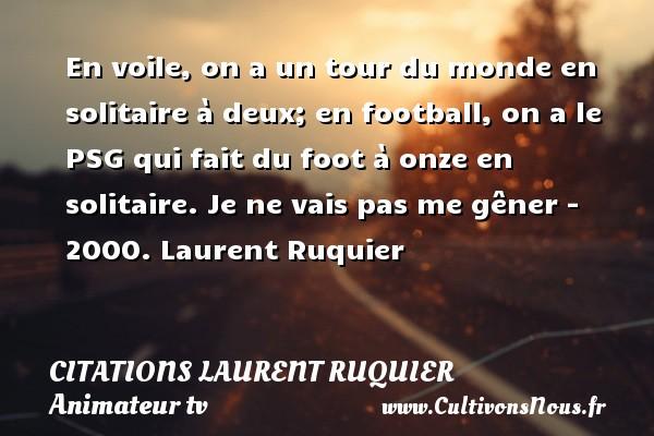 En voile, on a un tour du monde en solitaire à deux; en football, on a le PSG qui fait du foot à onze en solitaire.  Je ne vais pas me gêner - 2000. Laurent Ruquier CITATIONS LAURENT RUQUIER - journaliste
