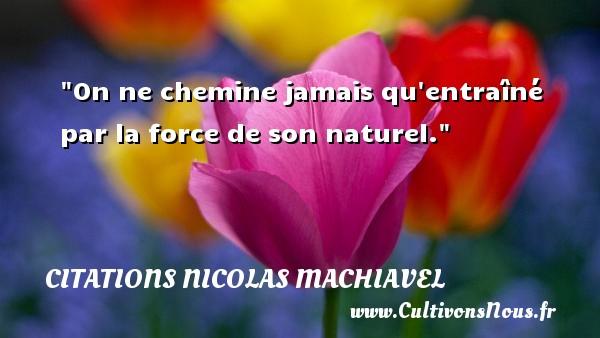 On ne chemine jamais qu entraîné par la force de son naturel. Une citation de Nicolas Machiavel CITATIONS NICOLAS MACHIAVEL