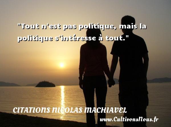 Citations Nicolas Machiavel - Tout n est pas politique, mais la politique s intéresse à tout. Une citation de Nicolas Machiavel CITATIONS NICOLAS MACHIAVEL