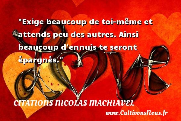 Citations Nicolas Machiavel - Exige beaucoup de toi-même et attends peu des autres. Ainsi beaucoup d ennuis te seront épargnés. Une citation de Nicolas Machiavel CITATIONS NICOLAS MACHIAVEL