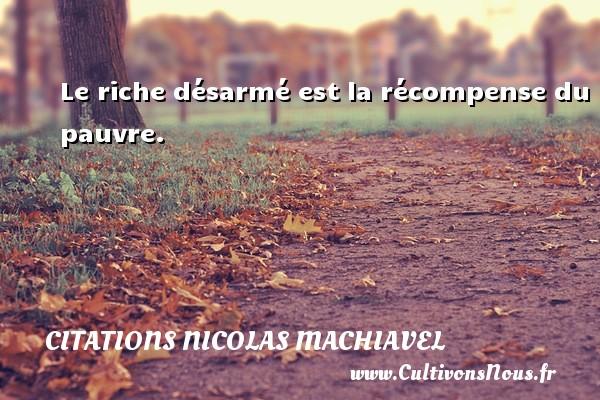 Citations Nicolas Machiavel - Le riche désarmé est la récompense du pauvre. Une citation de Nicolas Machiavel CITATIONS NICOLAS MACHIAVEL
