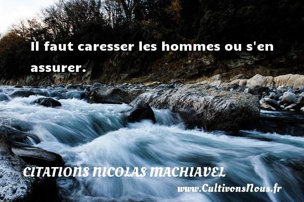 Citations Nicolas Machiavel - Il faut caresser les hommes ou s en assurer. Une citation de Nicolas Machiavel CITATIONS NICOLAS MACHIAVEL