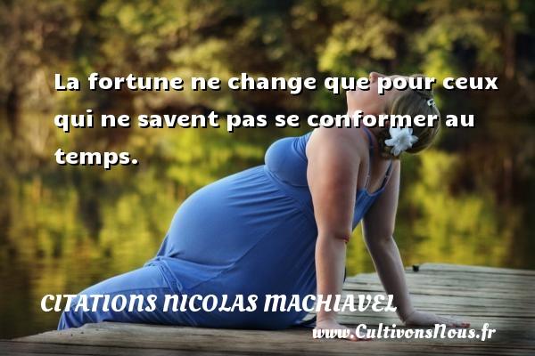 Citations Nicolas Machiavel - La fortune ne change que pour ceux qui ne savent pas se conformer au temps. Une citation de Nicolas Machiavel CITATIONS NICOLAS MACHIAVEL