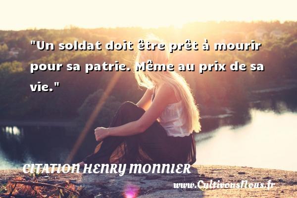 Un soldat doit être prêt à mourir pour sa patrie. Même au prix de sa vie. Une citation de Henri Monnier CITATION HENRY MONNIER