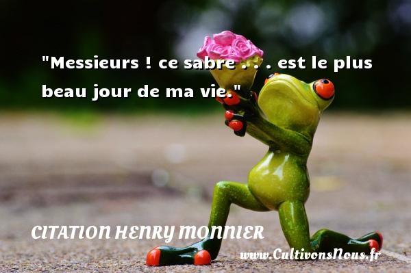 Messieurs ! ce sabre . . . est le plus beau jour de ma vie. Une citation de Henri Monnier CITATION HENRY MONNIER