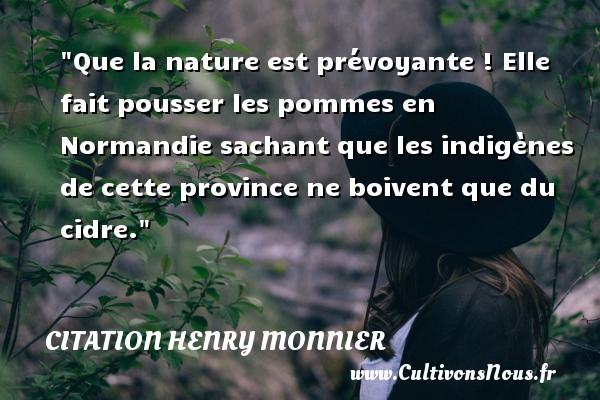 Citation Henry Monnier - Citation pomme - Que la nature est prévoyante ! Elle fait pousser les pommes en Normandie sachant que les indigènes de cette province ne boivent que du cidre. Une citation de Henri Monnier CITATION HENRY MONNIER