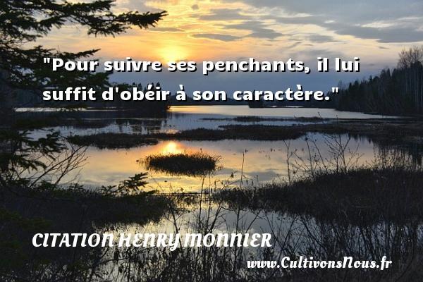 Pour suivre ses penchants, il lui suffit d obéir à son caractère. Une citation de Henri Monnier CITATION HENRY MONNIER