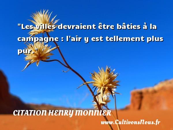 Les villes devraient être bâties à la campagne : l air y est tellement plus pur. Une citation de Henri Monnier CITATION HENRY MONNIER - Citation campagne