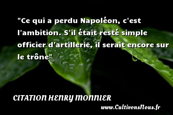 Ce qui a perdu Napoléon, c est l ambition. S il était resté simple officier d artillerie, il serait encore sur le trône Une citation de Henri Monnier CITATION HENRY MONNIER
