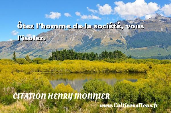 Ôtez l homme de la société, vous l isolez. Une citation de Henri Monnier CITATION HENRY MONNIER