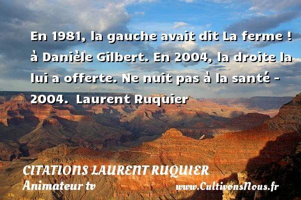 En 1981, la gauche avait dit La ferme ! à Danièle Gilbert. En 2004, la droite la lui a offerte.  Ne nuit pas à la santé - 2004. Laurent Ruquier CITATIONS LAURENT RUQUIER - journaliste