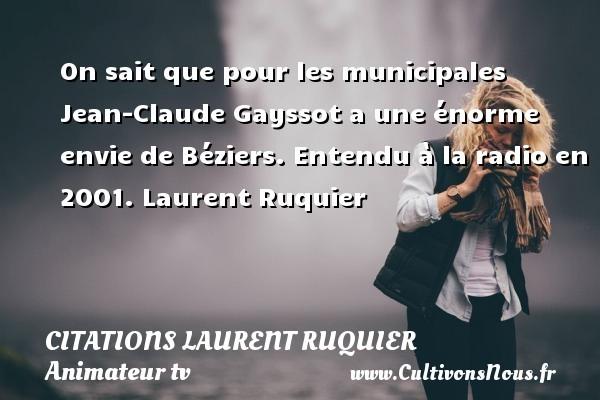On sait que pour les municipales Jean-Claude Gayssot a une énorme envie de Béziers.  Entendu à la radio en 2001. Laurent Ruquier CITATIONS LAURENT RUQUIER - humoriste - journaliste