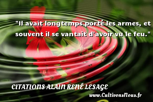 Citations Alain René Lesage - Citation porte - Il avait longtemps porté les armes, et souvent il se vantait d avoir vu le feu. Une citation d  Alain René Lesage CITATIONS ALAIN RENÉ LESAGE