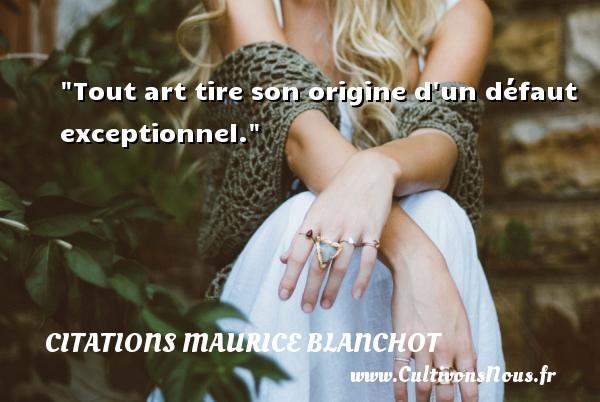 Tout art tire son origine d un défaut exceptionnel. Une citation de Maurice Blanchot CITATIONS MAURICE BLANCHOT