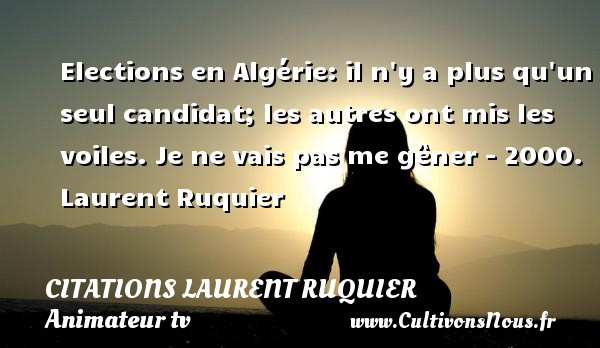 Elections en Algérie: il n y a plus qu un seul candidat; les autres ont mis les voiles.  Je ne vais pas me gêner - 2000. Laurent Ruquier CITATIONS LAURENT RUQUIER - journaliste