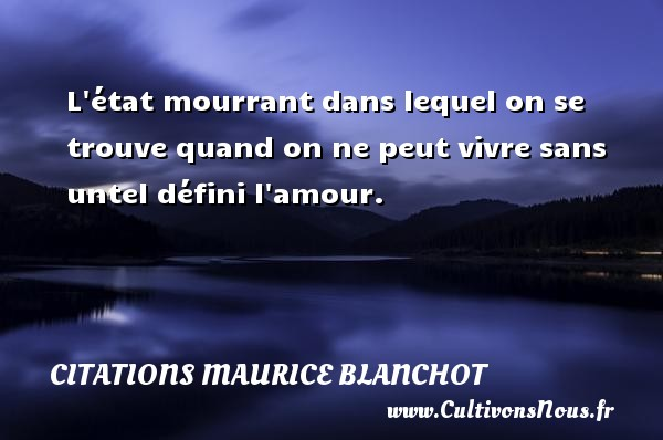 L état mourrant dans lequel on se trouve quand on ne peut vivre sans untel défini l amour. Une citation de Maurice Blanchot CITATIONS MAURICE BLANCHOT