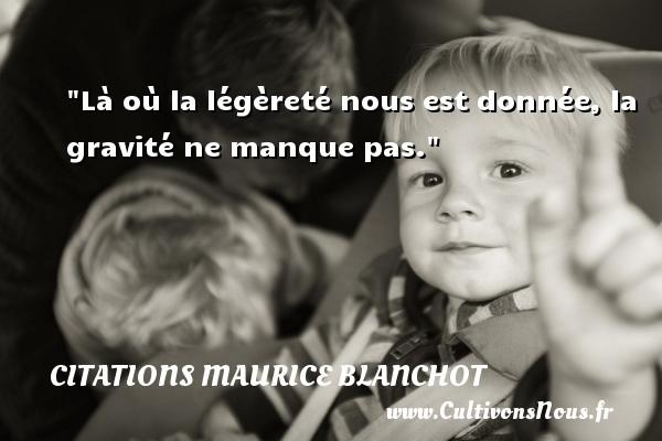 Citations Maurice Blanchot - Là où la légèreté nous est donnée, la gravité ne manque pas.  Une citation de Maurice Blanchot CITATIONS MAURICE BLANCHOT