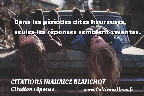 Dans les périodes dites heureuses, seules les réponses semblent vivantes. Une citation de Maurice Blanchot CITATIONS MAURICE BLANCHOT - Citation réponse