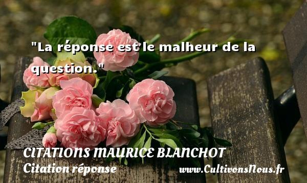 La réponse est le malheur de la question. Une citation de Maurice Blanchot CITATIONS MAURICE BLANCHOT - Citation réponse
