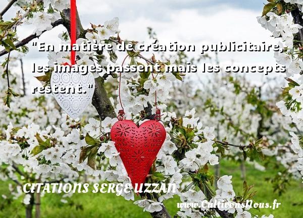 Citations Serge Uzzan - En matière de création publicitaire, les images passent mais les concepts restent. Une citation de Serge Uzzan CITATIONS SERGE UZZAN