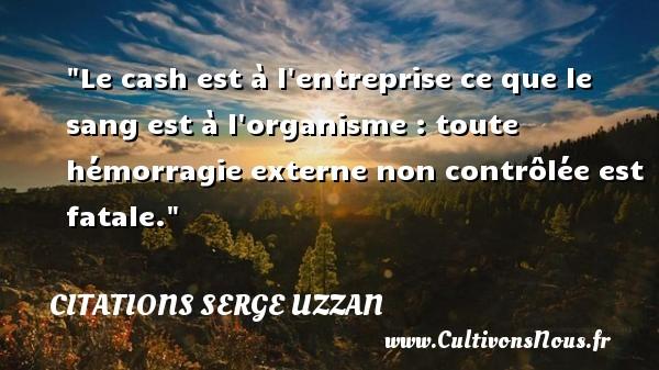 Citations Serge Uzzan - Le cash est à l entreprise ce que le sang est à l organisme : toute hémorragie externe non contrôlée est fatale. Une citation de Serge Uzzan CITATIONS SERGE UZZAN