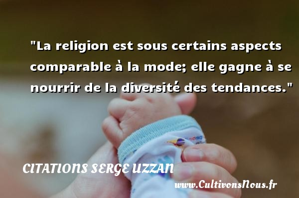 Citations Serge Uzzan - La religion est sous certains aspects comparable à la mode; elle gagne à se nourrir de la diversité des tendances. Une citation de Serge Uzzan CITATIONS SERGE UZZAN