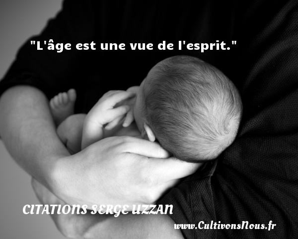 L âge est une vue de l esprit. Une citation de Serge Uzzan CITATIONS SERGE UZZAN