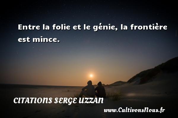 Citations Serge Uzzan - Entre la folie et le génie, la frontière est mince. Une citation de Serge Uzzan CITATIONS SERGE UZZAN