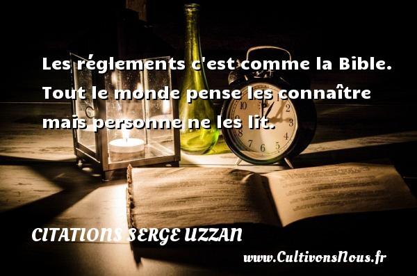 Citations Serge Uzzan - Les réglements c est comme la Bible. Tout le monde pense les connaître mais personne ne les lit. Une citation de Serge Uzzan CITATIONS SERGE UZZAN