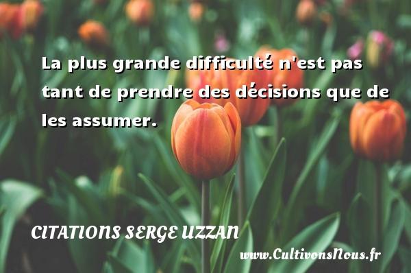 Citations Serge Uzzan - La plus grande difficulté n est pas tant de prendre des décisions que de les assumer. Une citation de Serge Uzzan CITATIONS SERGE UZZAN