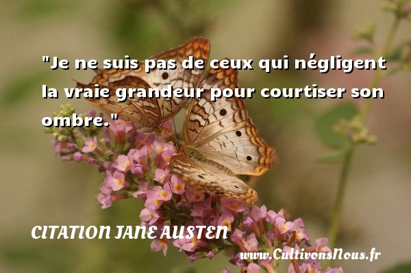 Citation Jane Austen - Citation grandeur - Je ne suis pas de ceux qui négligent la vraie grandeur pour courtiser son ombre. Une citation de Jane Austen CITATION JANE AUSTEN