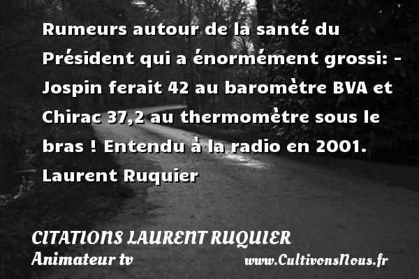 Rumeurs autour de la santé du Président qui a énormément grossi: - Jospin ferait 42 au baromètre BVA et Chirac 37,2 au thermomètre sous le bras !  Entendu à la radio en 2001. Laurent Ruquier CITATIONS LAURENT RUQUIER - humoriste - journaliste