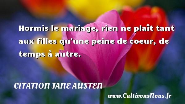 Hormis le mariage, rien ne plaît tant aux filles qu une peine de coeur, de temps à autre. Une citation de Jane Austen CITATION JANE AUSTEN - Citation ma fille