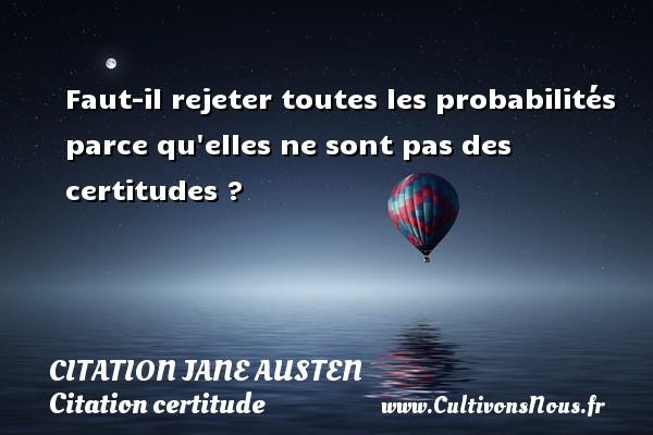Citation Jane Austen - Citation certitude - Faut-il rejeter toutes les probabilités parce qu elles ne sont pas des certitudes ? Une citation de Jane Austen CITATION JANE AUSTEN