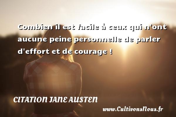 Combien il est facile à ceux qui n ont aucune peine personnelle de parler d effort et de courage ! Une citation de Jane Austen CITATION JANE AUSTEN
