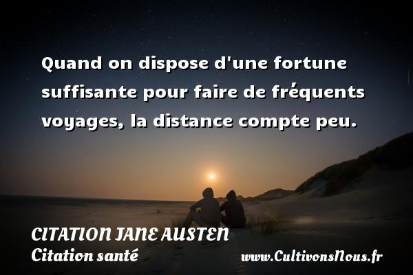 Citation Jane Austen - Citation santé - Quand on dispose d une fortune suffisante pour faire de fréquents voyages, la distance compte peu. Une citation de Jane Austen CITATION JANE AUSTEN