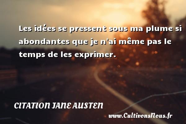 Citation Jane Austen - Les idées se pressent sous ma plume si abondantes que je n ai même pas le temps de les exprimer. Une citation de Jane Austen CITATION JANE AUSTEN